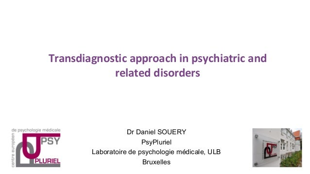 Transdiagnostic approach in psychiatric and related disorders Dr Daniel SOUERY PsyPluriel Laboratoire de psychologie médic...