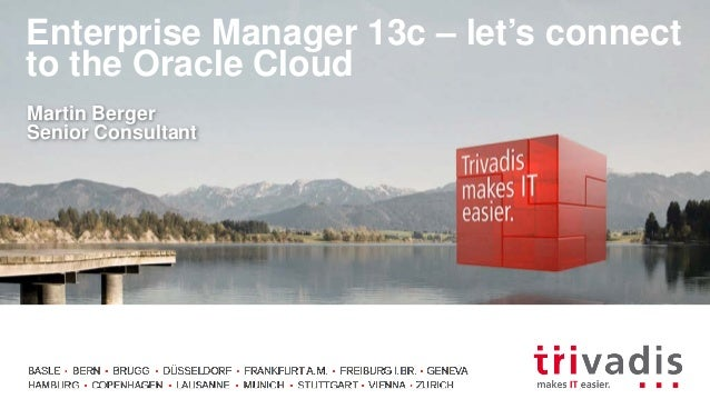 Enterprise Manager 13c – let's connect to the Oracle Cloud Martin Berger Senior Consultant