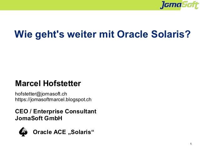 1 Wie geht's weiter mit Oracle Solaris? Marcel Hofstetter hofstetter@jomasoft.ch https://jomasoftmarcel.blogspot.ch CEO / ...