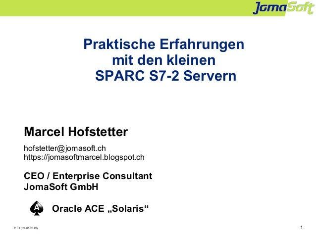 1 Praktische Erfahrungen mit den kleinen SPARC S7-2 Servern Marcel Hofstetter hofstetter@jomasoft.ch https://jomasoftmarce...