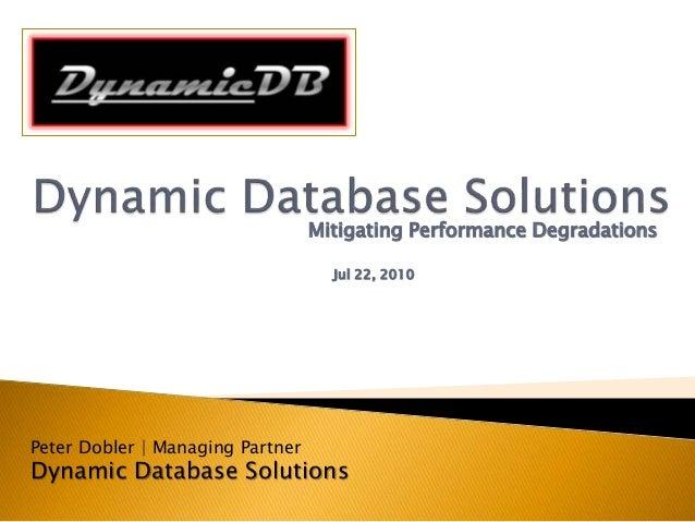 Mitigating Performance Degradations Jul 22, 2010 Peter Dobler | Managing Partner Dynamic Database Solutions