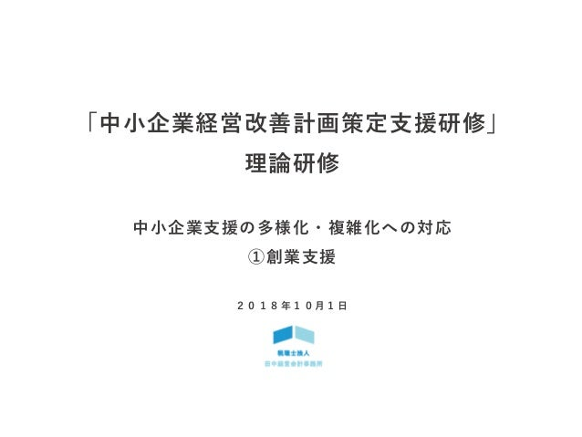 「中小企業経営改善計画策定支援研修」 理論研修 中小企業支援の多様化・複雑化への対応 ①創業支援 2 0 1 8 年 1 0 月 1 日