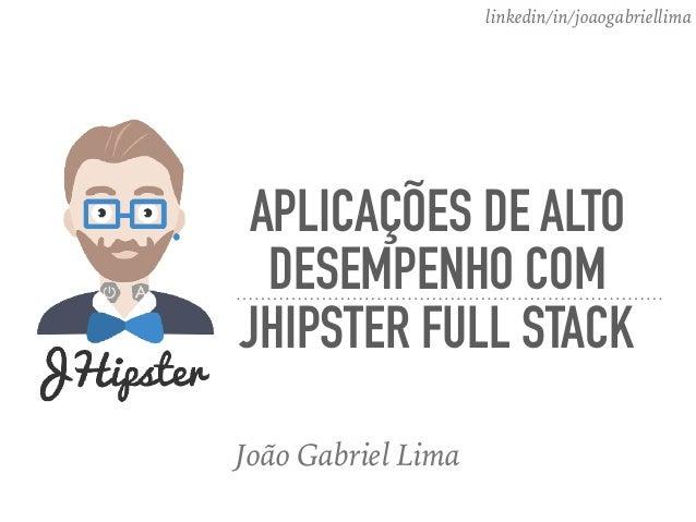 APLICAÇÕES DE ALTO DESEMPENHO COM JHIPSTER FULL STACK João Gabriel Lima linkedin/in/joaogabriellima