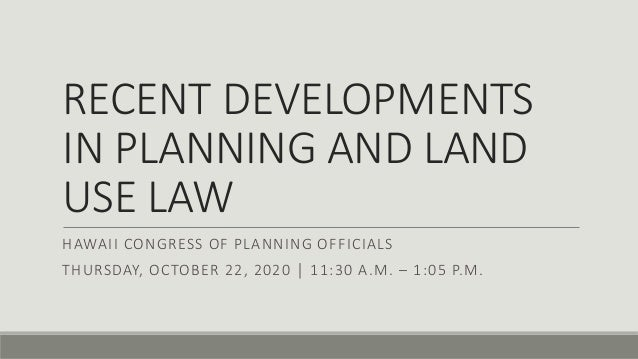 RECENT DEVELOPMENTS IN PLANNING AND LAND USE LAW HAWAII CONGRESS OF PLANNING OFFICIALS THURSDAY, OCTOBER 22, 2020 │ 11:30 ...