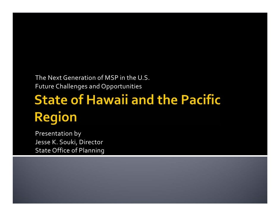The Next Generation of MSP in the U.S.Future Challenges and OpportunitiesPresentation by Jesse K. Souki, DirectorState Off...
