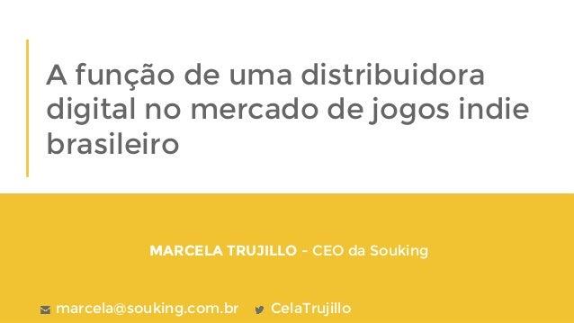 Marcela Trujillo - junho/2016 A função de uma distribuidora digital no mercado de jogos indie brasileiro MARCELA TRUJILLO ...