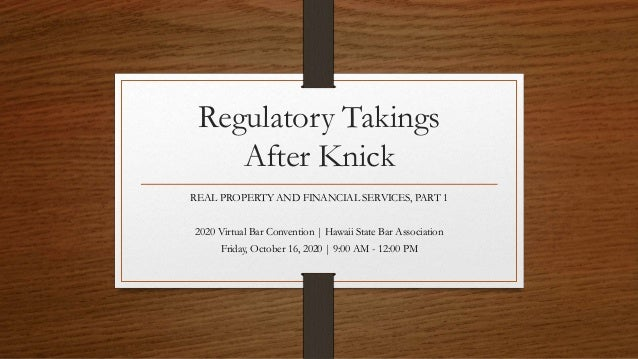 Regulatory Takings After Knick REAL PROPERTY AND FINANCIAL SERVICES, PART 1 2020 Virtual Bar Convention | Hawaii State Bar...