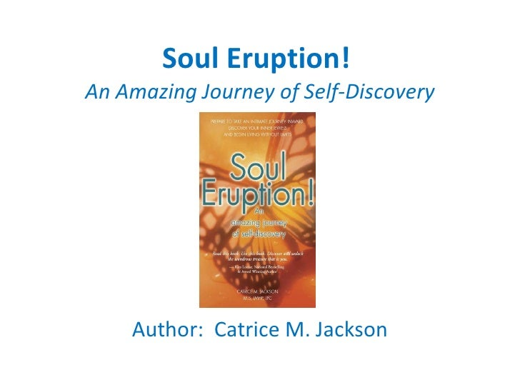 Soul Eruption!  An Amazing Journey of Self-Discovery Author:  Catrice M. Jackson