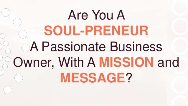 Are You A SOUL-PRENEUR A Passionate Business Owner, With A MISSION and MESSAGE?