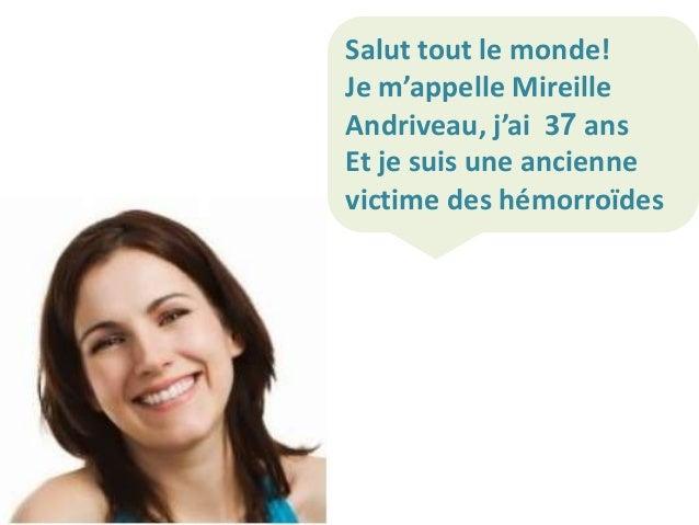 Salut tout le monde! Je m'appelle Mireille Andriveau, j'ai 37 ans Et je suis une ancienne victime des hémorroïdes