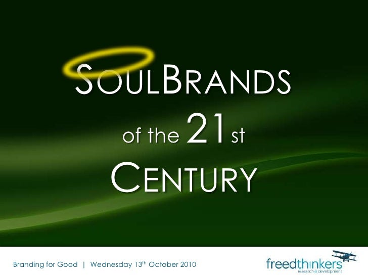 SoulBrandsof the 21stCentury<br />Branding for Good  |  Wednesday 13th October 2010<br />