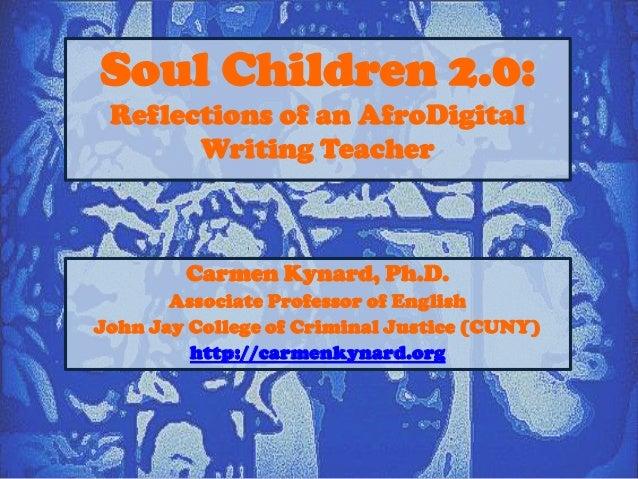Soul Children 2.0: Reflections of an AfroDigital Writing Teacher  Carmen Kynard, Ph.D. Associate Professor of English John...
