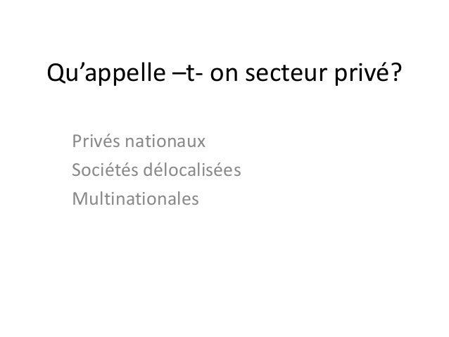 Qu'appelle –t- on secteur privé? Privés nationaux Sociétés délocalisées Multinationales