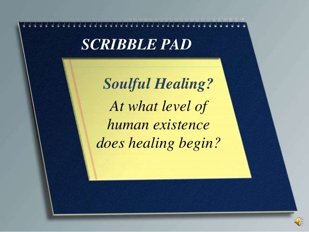 SCRIBBLE PAD Soulful Healing? At what level of human existence does healing begin?