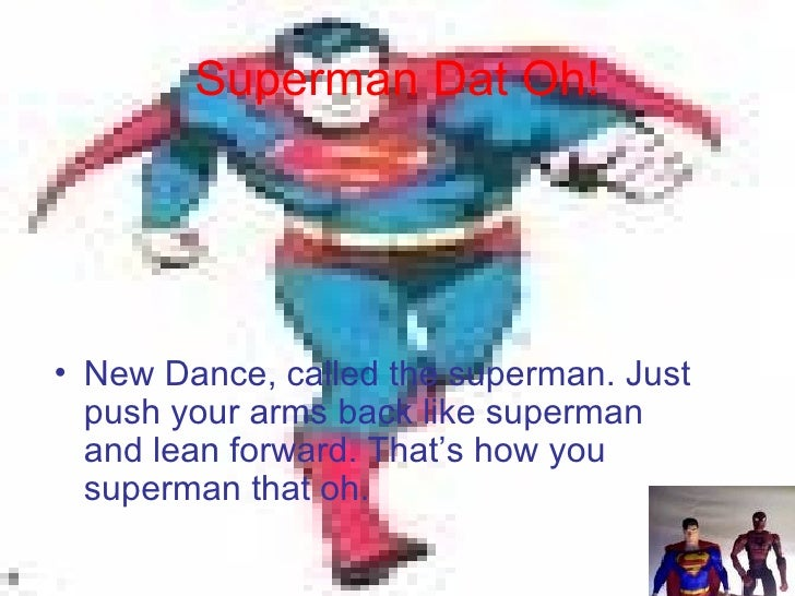 Superman Dat Oh! <ul><li>New Dance, called the superman. Just push your arms back like superman and lean forward. That's h...