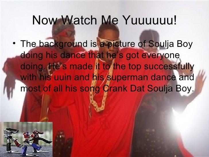 Now Watch Me Yuuuuuu! <ul><li>The background is a picture of Soulja Boy doing his dance that he's got everyone doing. He's...