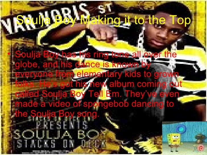 Soulja Boy Making it to the Top <ul><li>Soulja Boy has his ring tone all over the globe, and his dance is known by everyon...