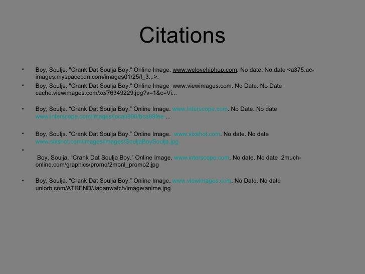 Citations <ul><li>Boy,Soulja.&quot;Crank Dat Soulja Boy.&quot;Online Image.  www.welovehiphop.com .No date.No date<a...