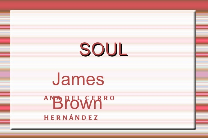 SOUL  James  BrownANA DEL C ERROH E R N ÁN D E Z