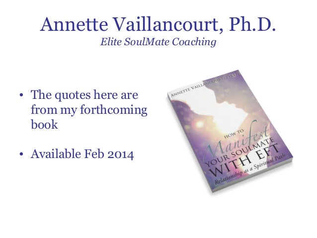 Annette Vaillancourt, Ph.D. Elite SoulMate Coaching  • The quotes here are from my forthcoming book • Available Feb 2014