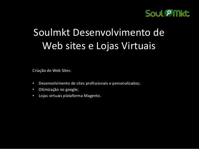 Soulmkt Desenvolvimento de Web sites e Lojas Virtuais  Criação de Web Sites:  •Desenvolvimento de sites profissionais e pe...