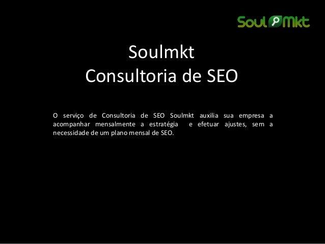 Soulmkt Consultoria de SEO  O serviço de Consultoria de SEO Soulmkt auxilia sua empresa a acompanhar mensalmente a estraté...