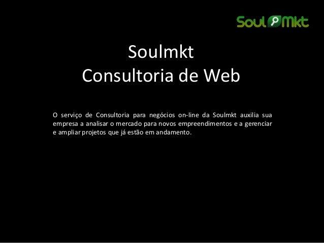 Soulmkt Consultoria de Web  O serviço de Consultoria para negócios on-line da Soulmkt auxilia sua empresa a analisar o mer...