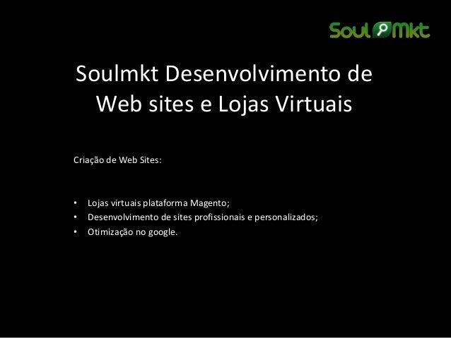 Soulmkt Desenvolvimento de Web sites e Lojas Virtuais  Criação de Web Sites:  •Lojas virtuais plataforma Magento;  •Desenv...
