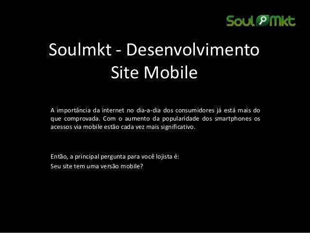 Soulmkt - Desenvolvimento Site Mobile  A importância da internet no dia-a-dia dos consumidores já está mais do que comprov...