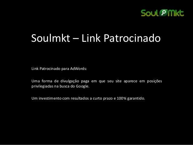 Soulmkt – Link Patrocinado  Link Patrocinado para AdWords:  Uma forma de divulgação paga em que seu site aparece em posiçõ...