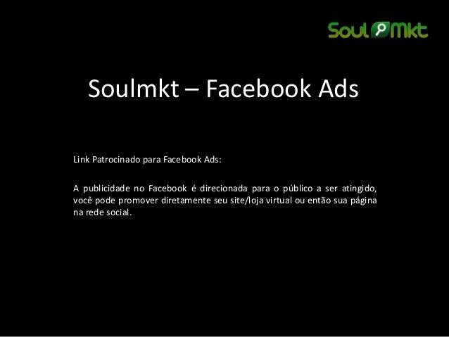 Soulmkt – Facebook Ads  Link Patrocinado para Facebook Ads:  A publicidade no Facebook é direcionada para o público a ser ...