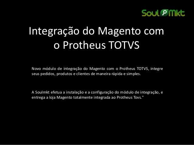 Integração do Magento com o Protheus TOTVS  Novo módulo de integração do Magento com o Protheus TOTVS, integre seus pedido...