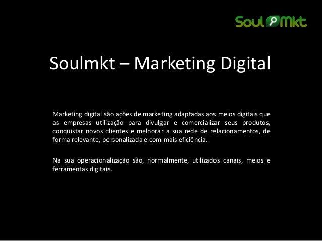 Soulmkt – Marketing Digital  Marketing digital são ações de marketing adaptadas aos meios digitais que as empresas utiliza...