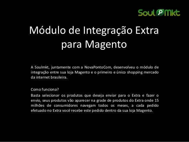 Módulo de Integração Extra para Magento  A Soulmkt, juntamente com a NovaPontoCom, desenvolveu o módulo de integração entr...
