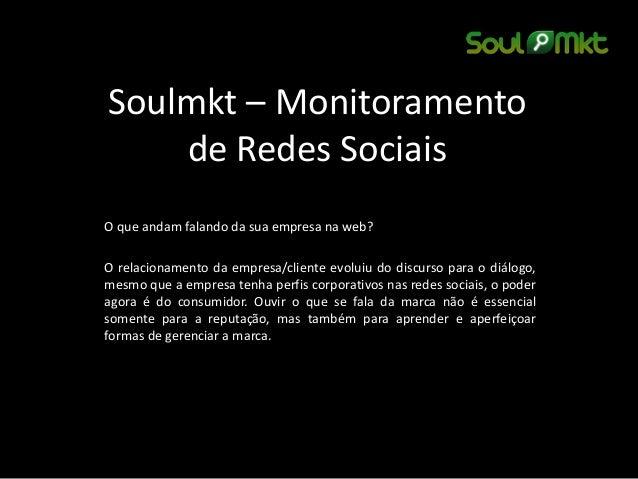 Soulmkt – Monitoramento de Redes Sociais  O que andam falando da sua empresa na web?  O relacionamento da empresa/cliente ...