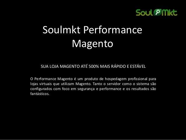Soulmkt Performance  Magento  SUA LOJA MAGENTO ATÉ 500% MAIS RÁPIDO E ESTÁVEL  O Performance Magento é um produto de hospe...