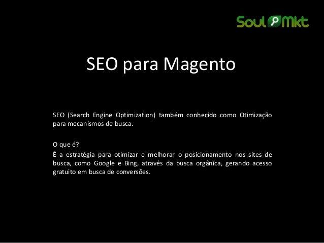 SEO para Magento  SEO (Search Engine Optimization) também conhecido como Otimização para mecanismos de busca.  O que é?  É...