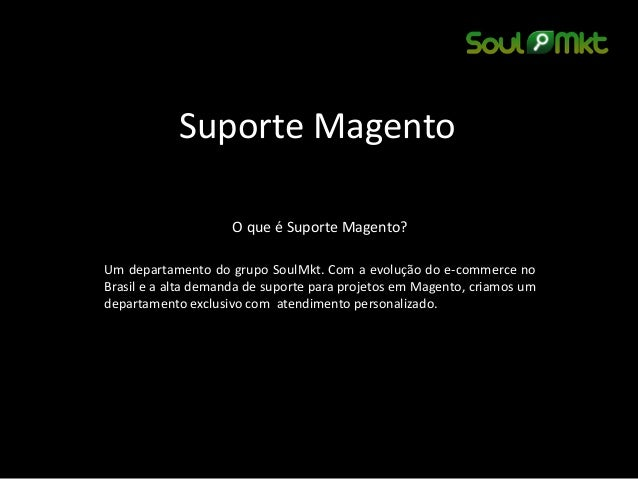Suporte Magento  O que é Suporte Magento?  Um departamento do grupo SoulMkt. Com a evolução do e-commerce no Brasil e a al...