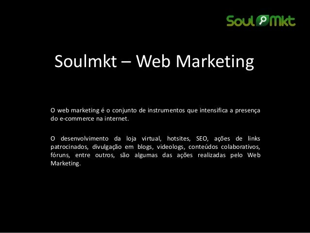 Soulmkt – Web Marketing  O web marketing é o conjunto de instrumentos que intensifica a presença do e-commerce na internet...