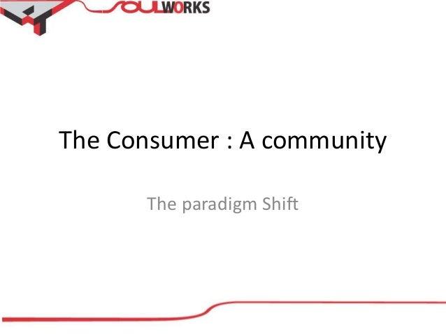 The Consumer : A community The paradigm Shift
