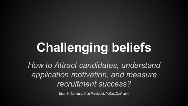 Challenging beliefs How to Attract candidates, understand application motivation, and measure recruitment success? Soumik ...