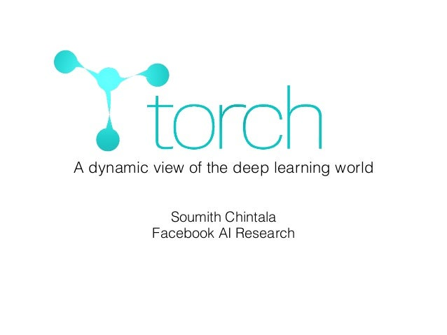 Soumith Chintala Facebook AI Research A dynamic view of the deep learning world