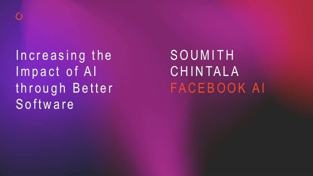 SOUMITH CHINTALA FACEBOOK AI Increasing the Impact of AI through Better Software