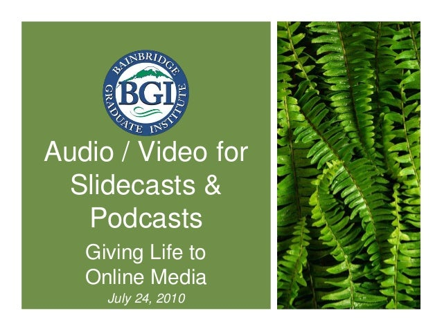 Audio / Video for Slidecasts & Podcasts Giving Life to Online Media July 24, 2010