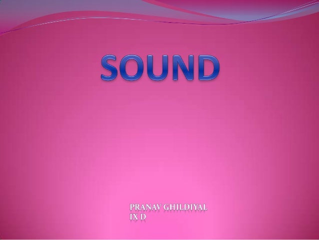  Sound Sound is nothing but a travelling wave that is an oscillation of pressure transmitted through a solid, liquid, or ...