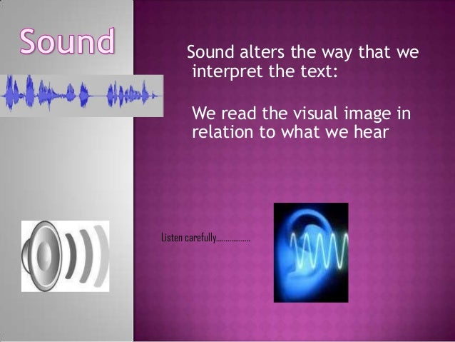 Sound alters the way that we interpret the text: We read the visual image in relation to what we hear  Listen carefully………...