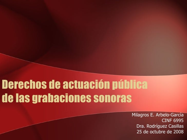 Derechos de actuación pública  de las grabaciones sonoras Milagros E. Arbelo-García CINF 6995 Dra. Rodríguez Casillas 25 d...