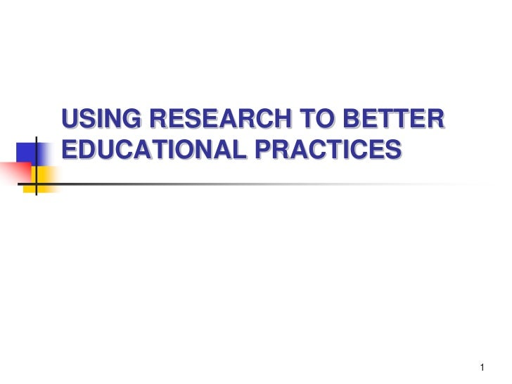 1<br />USING RESEARCH TO BETTER EDUCATIONAL PRACTICES<br />