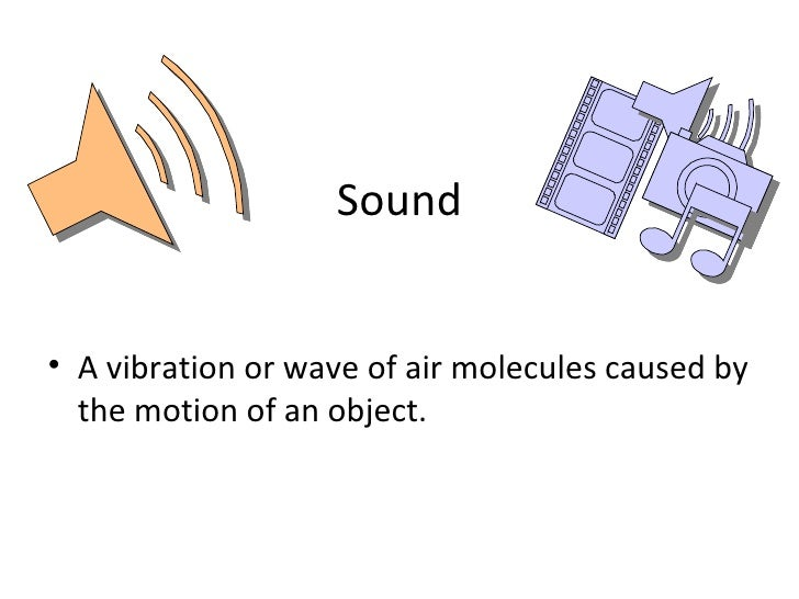 Sound <ul><li>A vibration or wave of air molecules caused by the motion of an object. </li></ul>