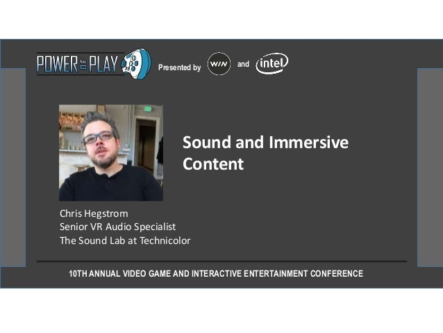 10TH ANNUAL VIDEO GAME AND INTERACTIVE ENTERTAINMENT CONFERENCE Presented by and Chris Hegstrom Senior VR Audio Specialist...